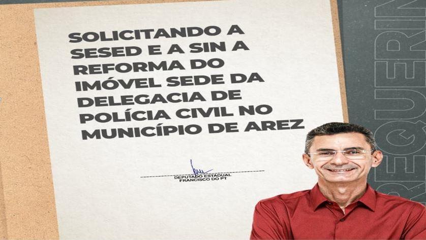 DEPUTADO FRANCISCO DO PT SOLICITA REFORMA DE DELEGACIA DA POLÍCIA CIVIL DE AREZ/RN